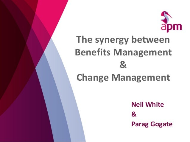 The synergy between Benefits Management & Change Management Neil White & Parag Gogate