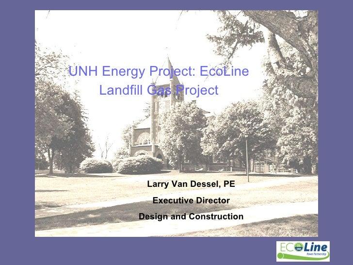 <ul><li>UNH Energy Project: EcoLine </li></ul><ul><li>Landfill Gas Project </li></ul>Larry Van Dessel, PE Executive Direct...