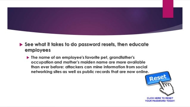  See what it takes to do password resets, then educate employees  The name of an employee's favorite pet, grandfather's ...
