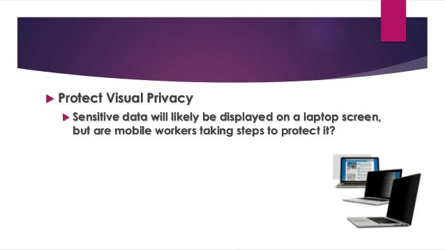  Protect Visual Privacy  Sensitive data will likely be displayed on a laptop screen, but are mobile workers taking steps...
