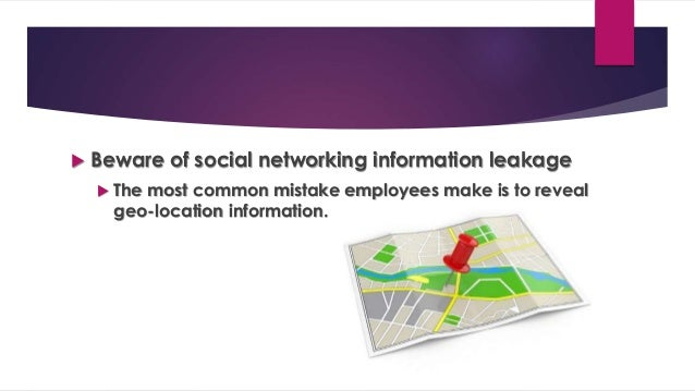  Beware of social networking information leakage  The most common mistake employees make is to reveal geo-location infor...