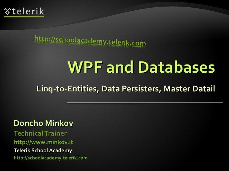 WPF and Databases Linq-to-Entities, Data Persisters, Master Datail <ul><li>Doncho Minkov </li></ul><ul><li>Telerik School ...