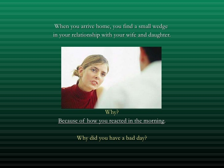 <ul><li>When you arrive home, you find a small wedge  </li></ul><ul><li>in your relationship with your wife and daughter. ...