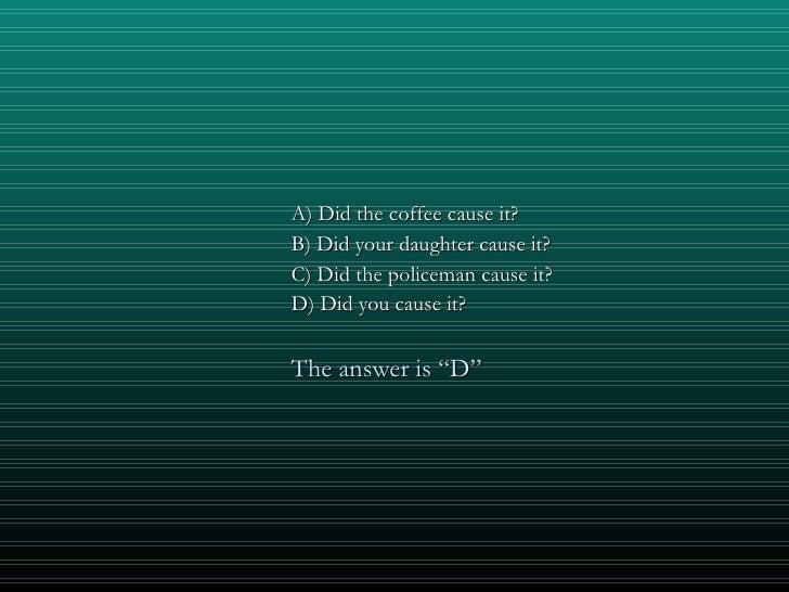 <ul><li>A) Did the coffee cause it? </li></ul><ul><li>B) Did your daughter cause it? </li></ul><ul><li>C) Did the policema...