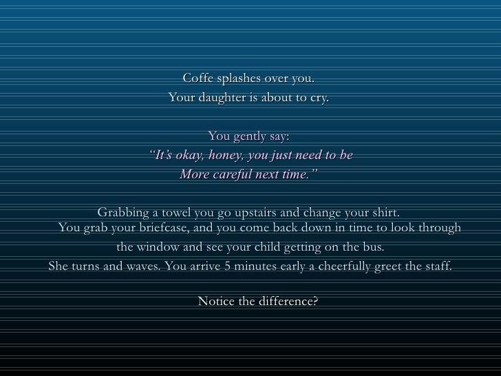 <ul><li>Coffe splashes over you.  </li></ul><ul><li>Your daughter is about to cry.  </li></ul><ul><li>You gently say:  </l...