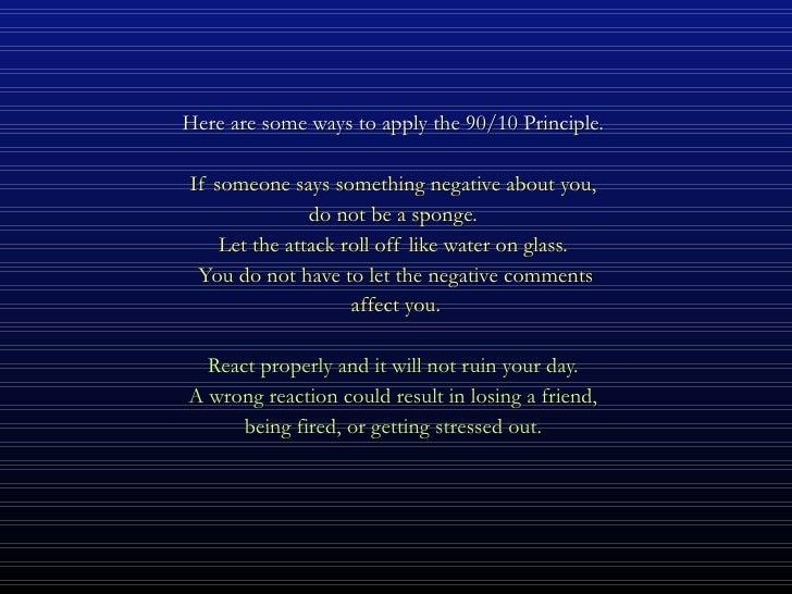 <ul><li>Here are some ways to apply the 90/10 Principle.  </li></ul><ul><li>If someone says something negative about you, ...
