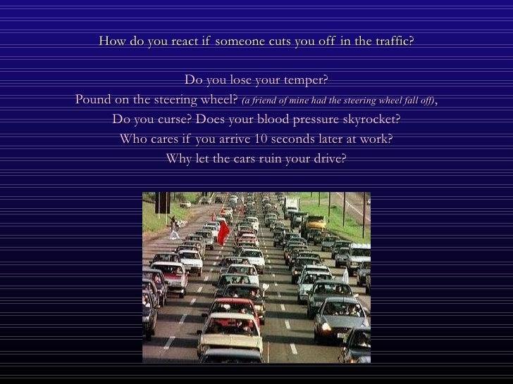 <ul><li>How do you react if someone cuts you off in the traffic? </li></ul><ul><li>Do you lose your temper? </li></ul><ul>...