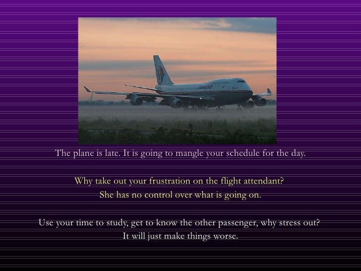 <ul><li>The plane is late. It is going to mangle your schedule for the day. </li></ul><ul><li>Why take out your frustratio...