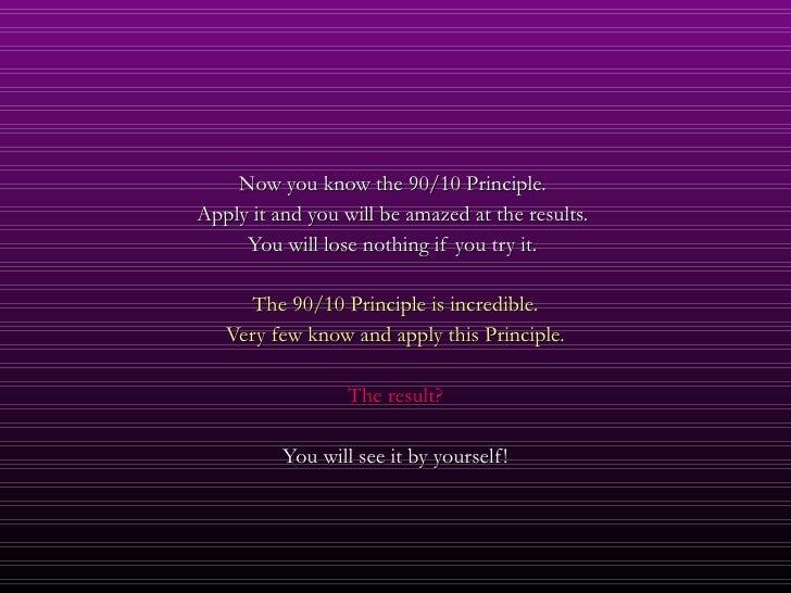 <ul><li>Now you know the 90/10 Principle.  </li></ul><ul><li>Apply it and you will be amazed at the results.  </li></ul><u...