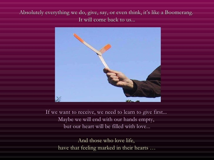 Absolutely everything we do, give, say, or even think, it's like a Boomerang.  It will come back to us... If we want to re...