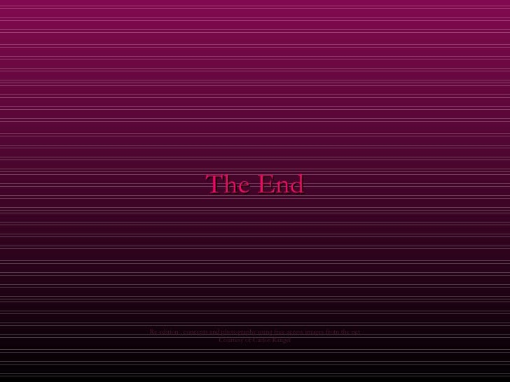 <ul><li>The End </li></ul>Re-edition , concepts and photography using free access images from the net Courtesy of Carlos R...