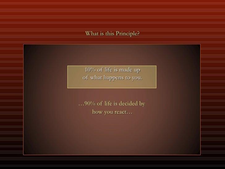<ul><li>What is this Principle? </li></ul><ul><li>10% of life is made up </li></ul><ul><li>of what happens to you. </li></...