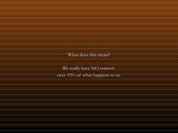 <ul><li>What does this mean? </li></ul><ul><li>We really have NO control  </li></ul><ul><li>over 10% of what happens to us...