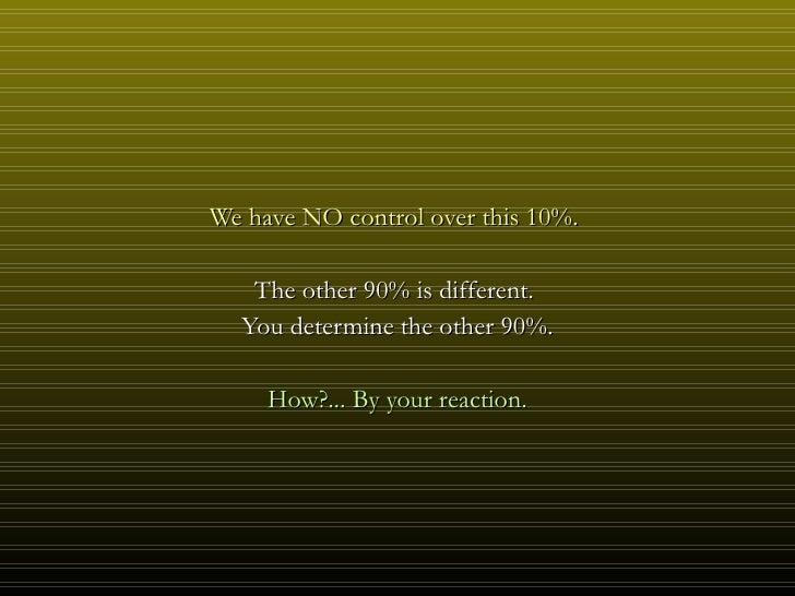 <ul><li>We have NO control over this 10%.  </li></ul><ul><li>The other 90% is different.  </li></ul><ul><li>You determine ...