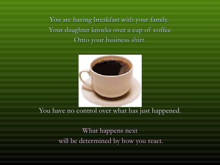 <ul><li>You are having breakfast with your family.  </li></ul><ul><li>Your daughter knocks over a cup of coffee </li></ul>...