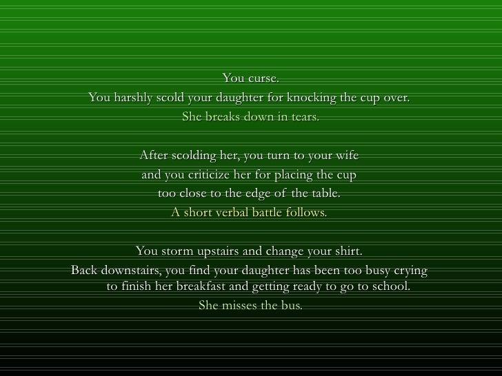 <ul><li>You curse. </li></ul><ul><li>You harshly scold your daughter for knocking the cup over.  </li></ul><ul><li>She bre...
