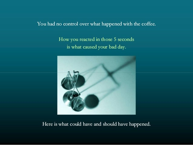 You had no control over what happened with the coffee.You had no control over what happened with the coffee. How you react...