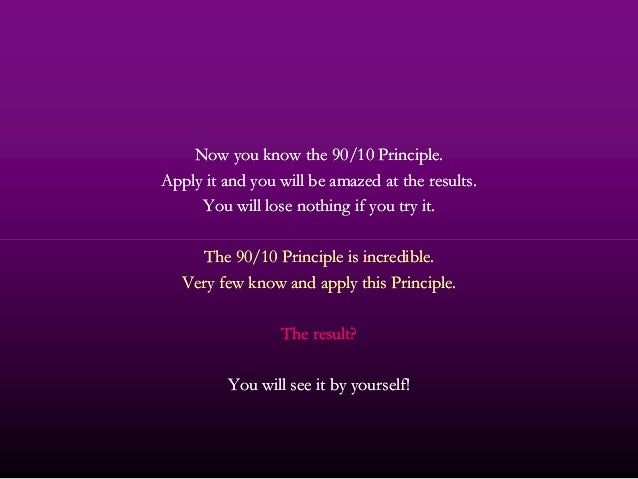 Now you know theNow you know the 9090//1010 Principle.Principle. Apply it and you will be amazed at the results.Apply it a...