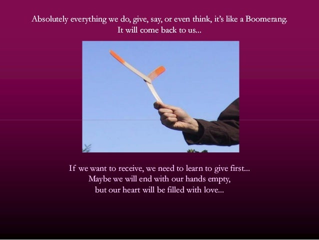Absolutely everything we do, give, say, or even think, it's like a Boomerang.Absolutely everything we do, give, say, or ev...