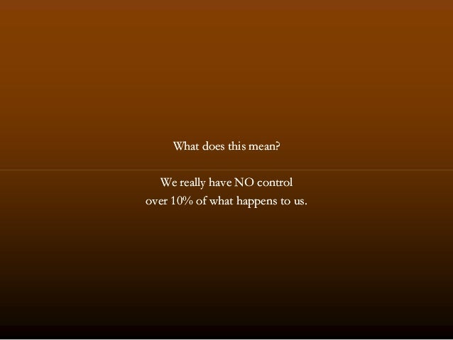 What does this mean?What does this mean? We really have NO controlWe really have NO control overover 1010% of what happens...