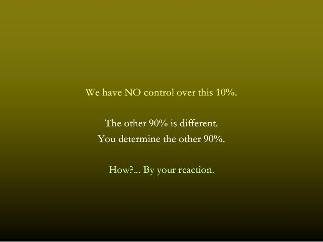 We have NO control over thisWe have NO control over this 1010%.%. The otherThe other 9090% is different.% is different.The...