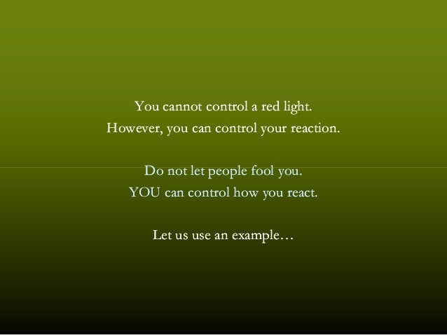 You cannot control a red light.You cannot control a red light. However, you can control your reaction.However, you can con...