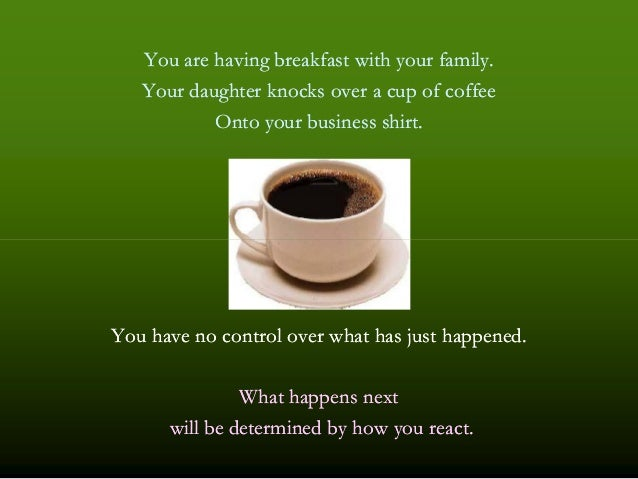 You are having breakfast with your family.You are having breakfast with your family. Your daughter knocks over a cup of co...