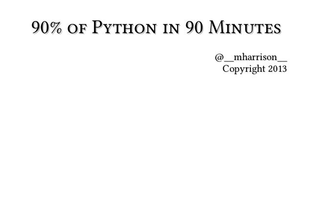 90% of Python in 90 Minutes @__mharrison__ Copyright 2013