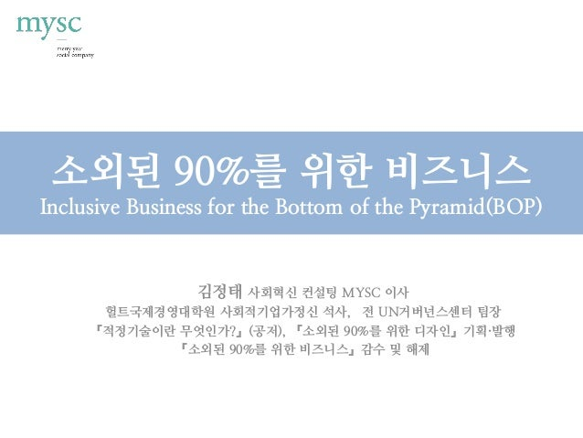 소외된 90%를 위한 비즈니스 Inclusive Business for the Bottom of the Pyramid(BOP) 김정태 사회혁신 컨설팅 MYSC 이사 헐트국제경영대학원 사회적기업가정신 석사, 전 UN거버넌...