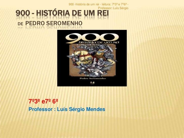 900 -história de um rei - leitura: 7º3ª e 7º6ª -                                          Professor: Luís Sérgio900 - HIST...