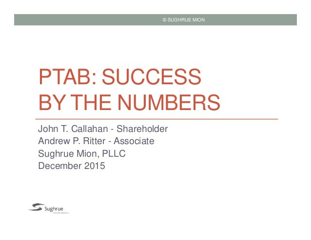 PTAB: SUCCESS BY THE NUMBERS John T. Callahan - Shareholder Andrew P. Ritter - Associate Sughrue Mion, PLLC December 2015 ...