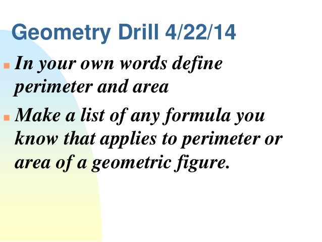 Geometry Drill 4/22/14  In your own words define perimeter and area  Make a list of any formula you know that applies to...
