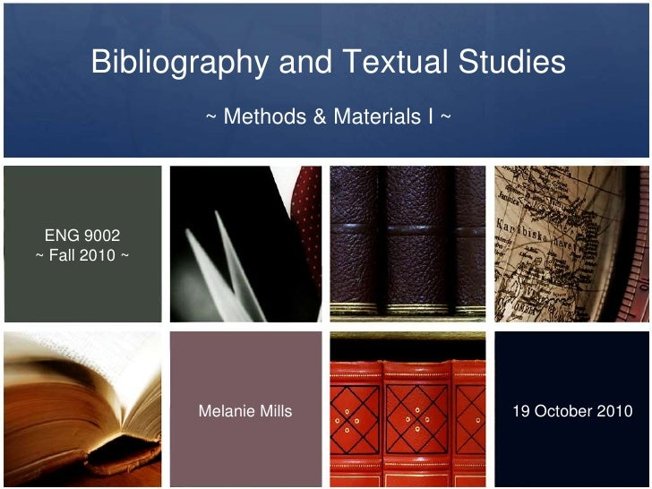 Bibliography and Textual Studies <br />~ Methods & Materials I ~  <br />ENG 9002<br />~ Fall 2010 ~<br />Melanie Mills<br ...