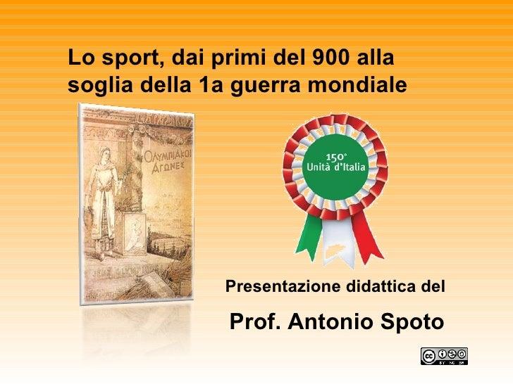 Lo sport, dai primi del 900 alla soglia della 1a guerra mondiale Presentazione didattica del Prof. Antonio Spoto