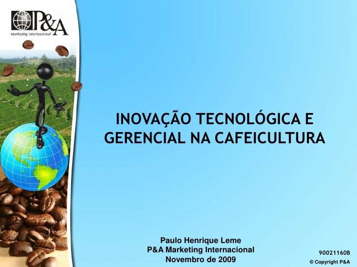INOVAÇÃO TECNOLÓGICA E GERENCIAL NA CAFEICULTURA<br />Paulo Henrique Leme<br />P&A Marketing Internacional<br />Novembro d...