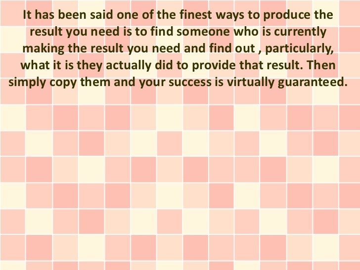 It has been said one of the finest ways to produce the    result you need is to find someone who is currently  making the ...