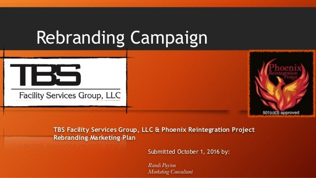 Rebranding Campaign TBS Facility Services Group, LLC & Phoenix Reintegration Project Rebranding Marketing Plan Submitted O...