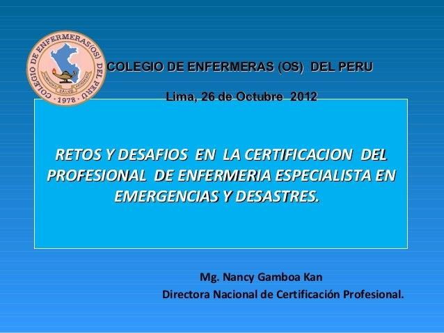 COLEGIO DE ENFERMERAS (OS) DEL PERU              Lima, 26 de Octubre 2012 RETOS Y DESAFIOS EN LA CERTIFICACION DELPROFESIO...