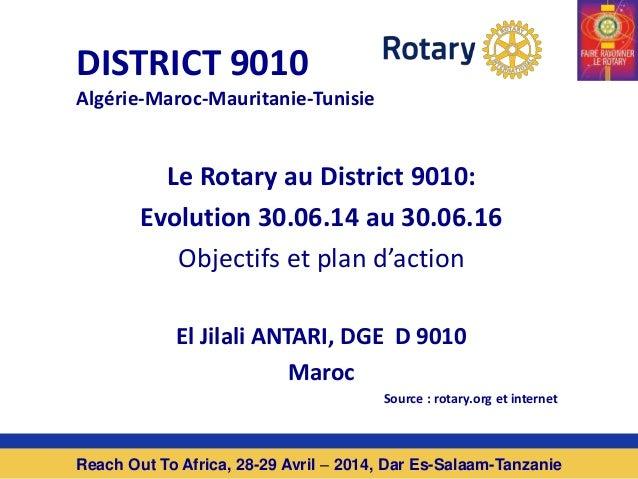 DISTRICT 9010 Algérie-Maroc-Mauritanie-Tunisie Le Rotary au District 9010: Evolution 30.06.14 au 30.06.16 Objectifs et pla...