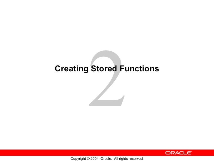 2Creating Stored Functions   Copyright © 2004, Oracle. All rights reserved.