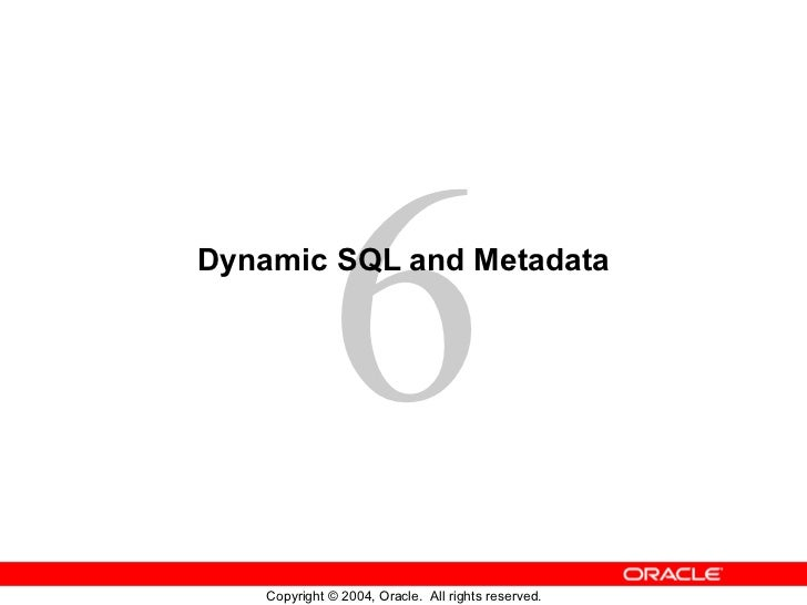 6Dynamic SQL and Metadata    Copyright © 2004, Oracle. All rights reserved.