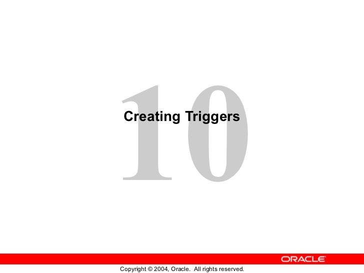10 Creating TriggersCopyright © 2004, Oracle. All rights reserved.