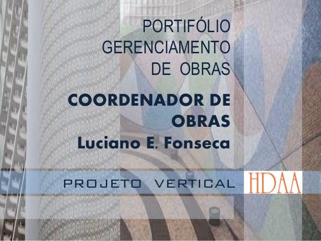 PORTIFÓLIO GERENCIAMENTO DE OBRAS COORDENADOR DE OBRAS Luciano E. Fonseca PROJETO VERTICAL