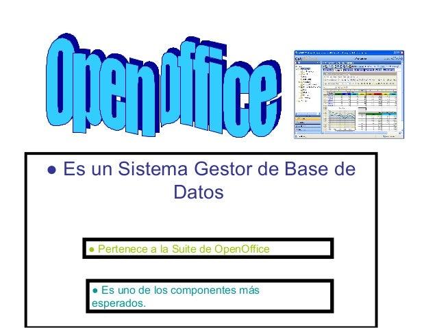 ● Es un Sistema Gestor de Base de              Datos    ● Pertenece a la Suite de OpenOffice    ● Es uno de los componente...
