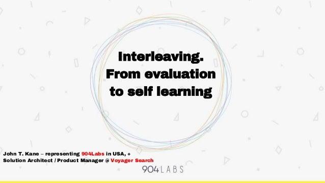 Interleaving. From evaluation to self learning John T. Kane – representing 904Labs in USA, + Solution Architect / Product ...