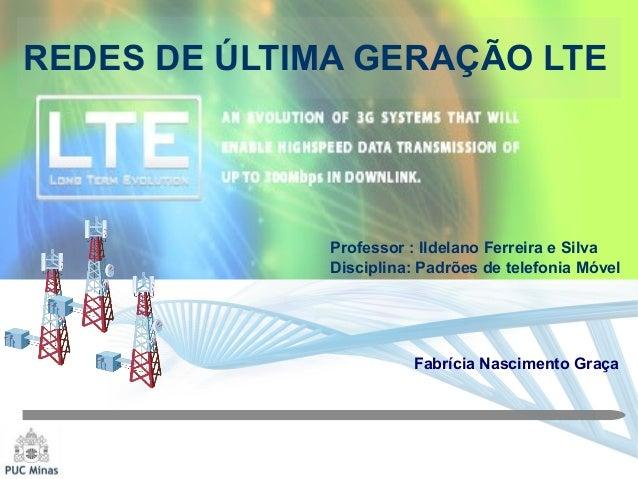 REDES DE ÚLTIMA GERAÇÃO LTE Fabrícia Nascimento Graça Professor : Ildelano Ferreira e Silva Disciplina: Padrões de telefon...