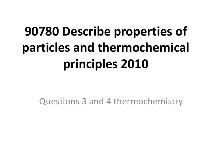 90780 Describe properties ofparticles and thermochemical        principles 2010  Questions 3 and 4 thermochemistry