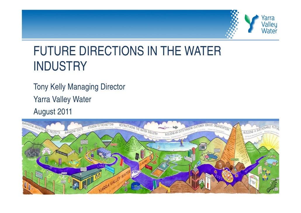 FUTURE DIRECTIONS IN THE WATERINDUSTRYTony Kelly Managing DirectorYarra Valley WaterAugust 2011