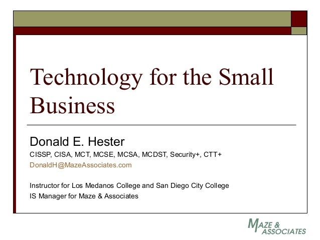 Technology for the Small Business Donald E. Hester CISSP, CISA, MCT, MCSE, MCSA, MCDST, Security+, CTT+ DonaldH@MazeAssoci...