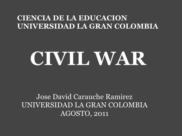 CIENCIA DE LA EDUCACION UNIVERSIDAD LA GRAN COLOMBIA CIVIL WAR  Jose David Carauche Ramirez UNIVERSIDAD LA GRAN COLOMBI...
